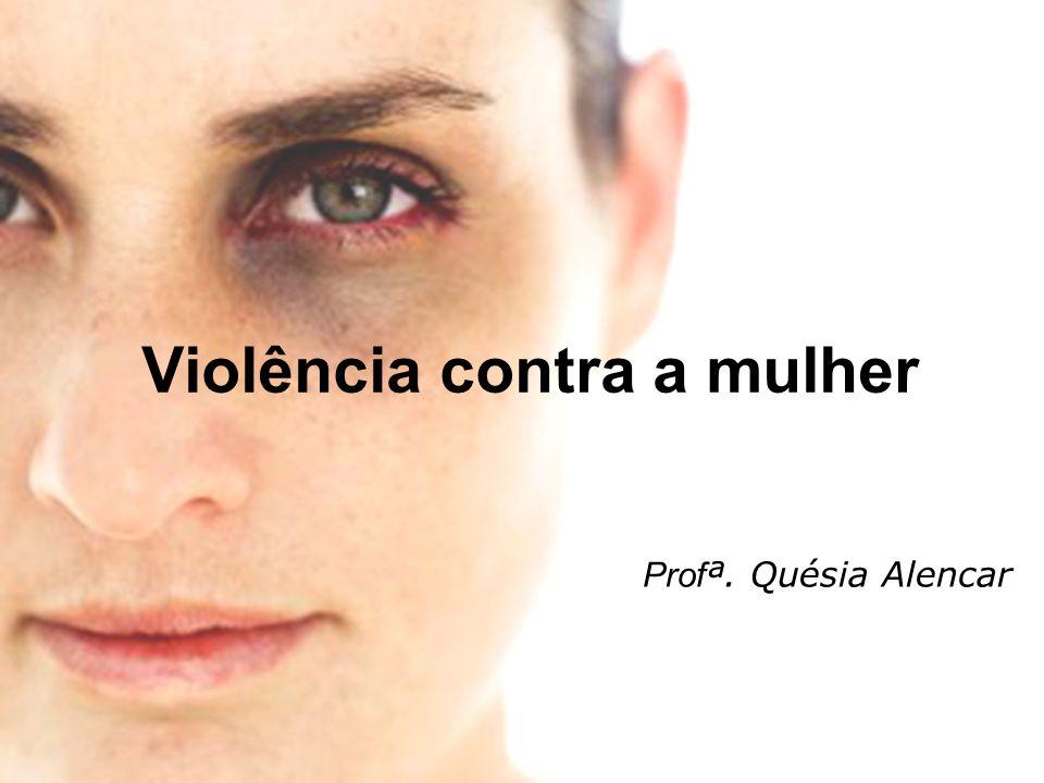 Violência contra a mulher Prof ª. Quésia Alencar