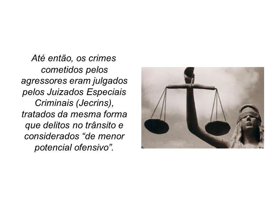 Até então, os crimes cometidos pelos agressores eram julgados pelos Juizados Especiais Criminais (Jecrins), tratados da mesma forma que delitos no trâ