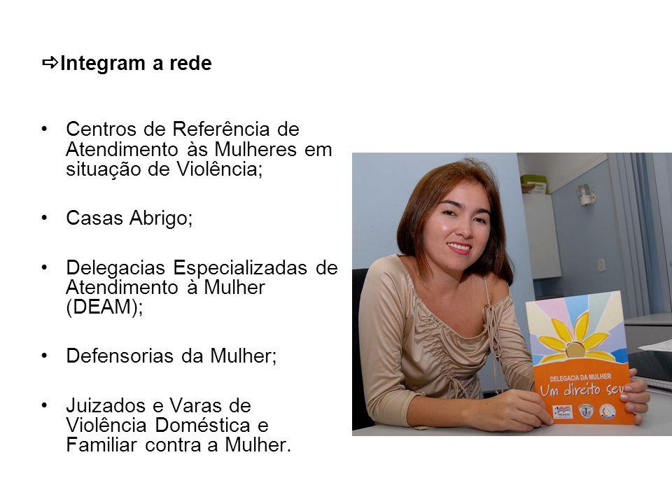 Integram a rede Centros de Referência de Atendimento às Mulheres em situação de Violência; Casas Abrigo; Delegacias Especializadas de Atendimento à Mu