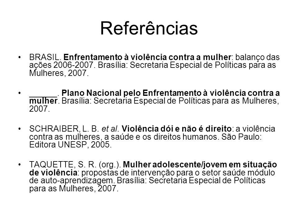 Referências BRASIL. Enfrentamento à violência contra a mulher: balanço das ações 2006-2007. Brasília: Secretaria Especial de Políticas para as Mulhere