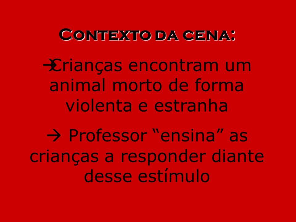 Contexto da cena: Crianças encontram um animal morto de forma violenta e estranha Professor ensina as crianças a responder diante desse estímulo
