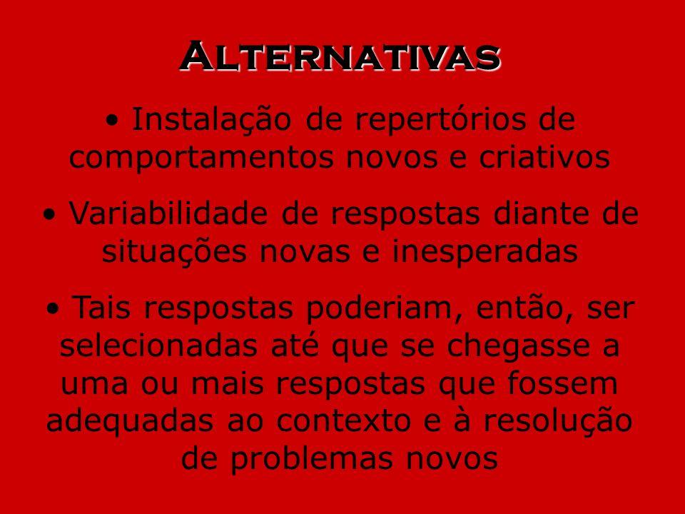 Alternativas Instalação de repertórios de comportamentos novos e criativos Variabilidade de respostas diante de situações novas e inesperadas Tais res