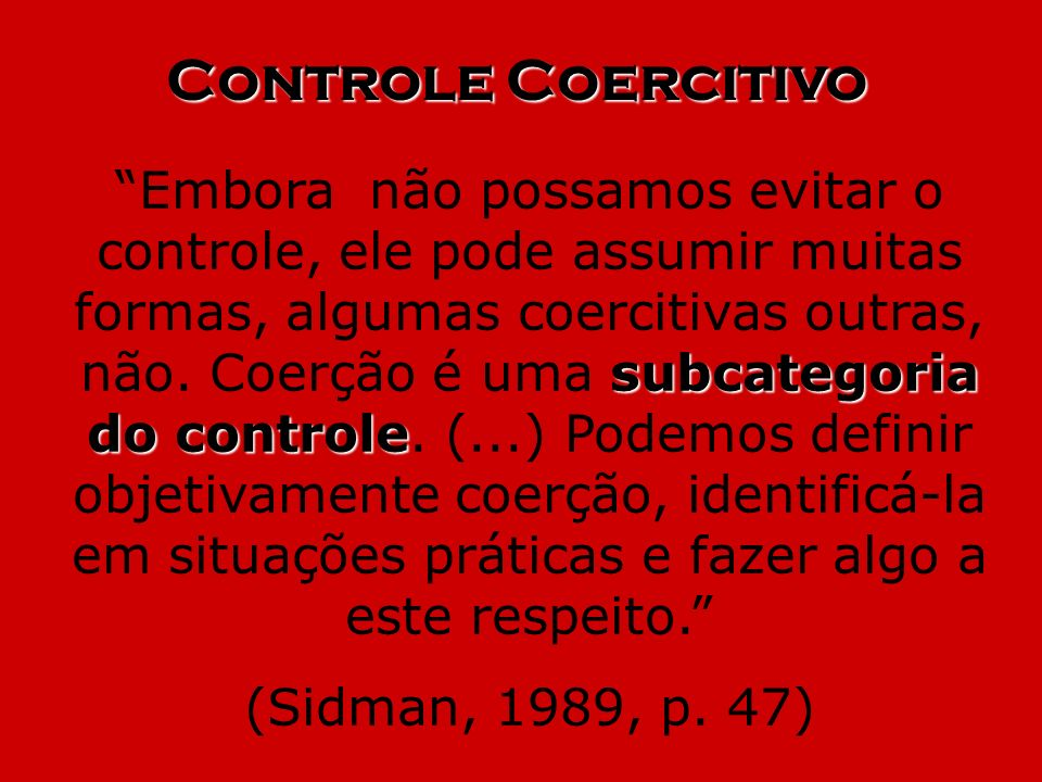 Controle Coercitivo subcategoria do controle Embora não possamos evitar o controle, ele pode assumir muitas formas, algumas coercitivas outras, não. C