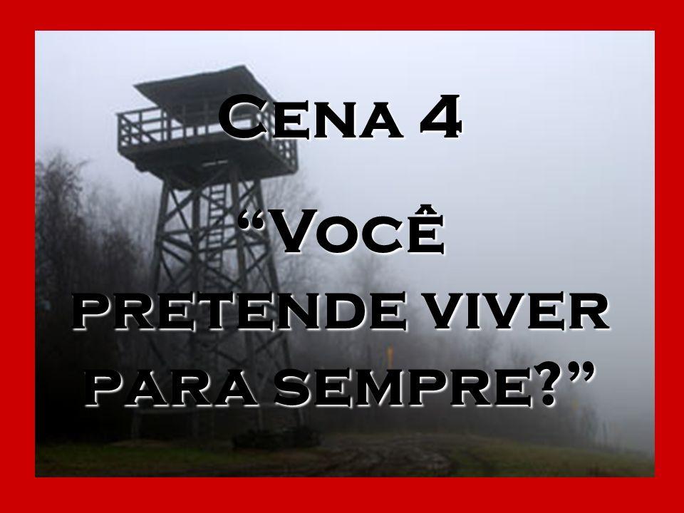Cena 4 Você pretende viver para sempre?