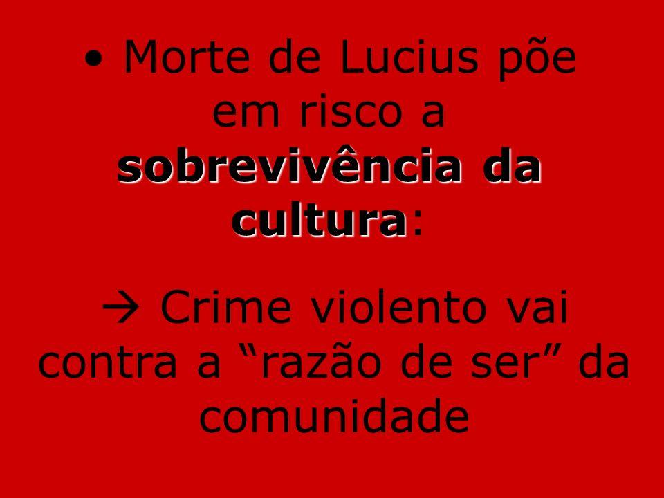 sobrevivência da cultura Morte de Lucius põe em risco a sobrevivência da cultura: Crime violento vai contra a razão de ser da comunidade