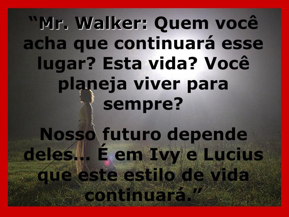 Mr. Walker:Mr. Walker: Quem você acha que continuará esse lugar? Esta vida? Você planeja viver para sempre? Nosso futuro depende deles... É em Ivy e L
