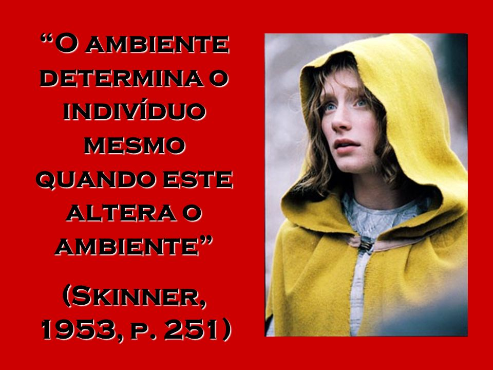 O ambiente determina o indivíduo mesmo quando este altera o ambiente (Skinner, 1953, p. 251)