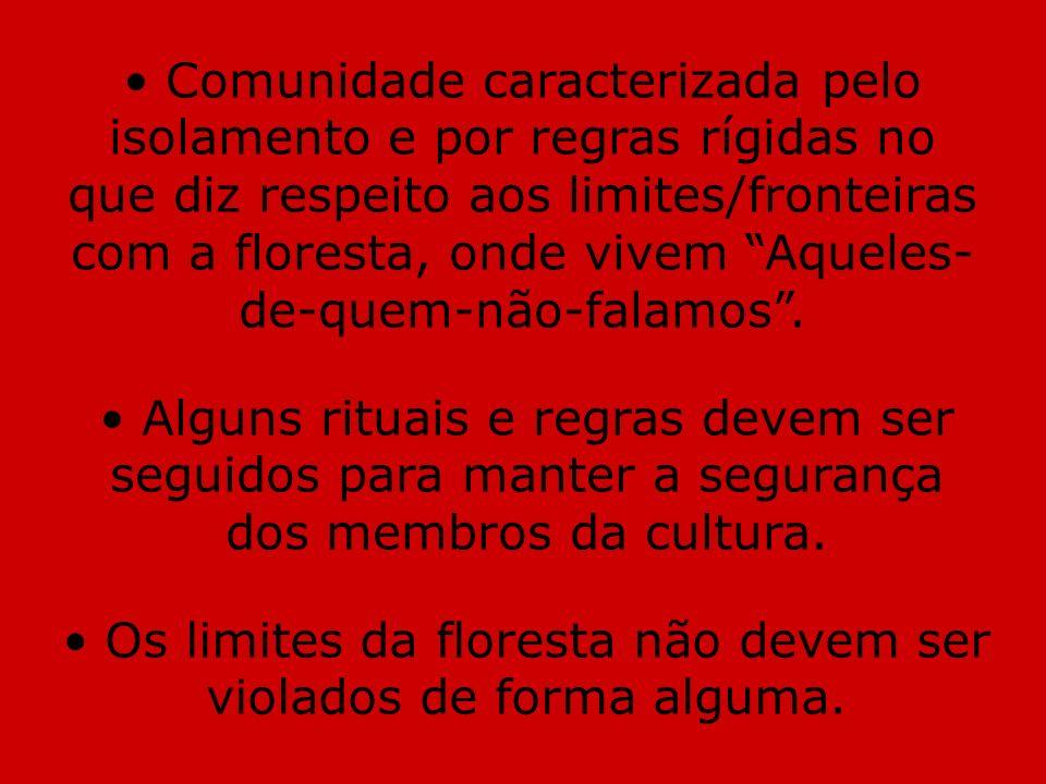 Comunidade caracterizada pelo isolamento e por regras rígidas no que diz respeito aos limites/fronteiras com a floresta, onde vivem Aqueles- de-quem-n