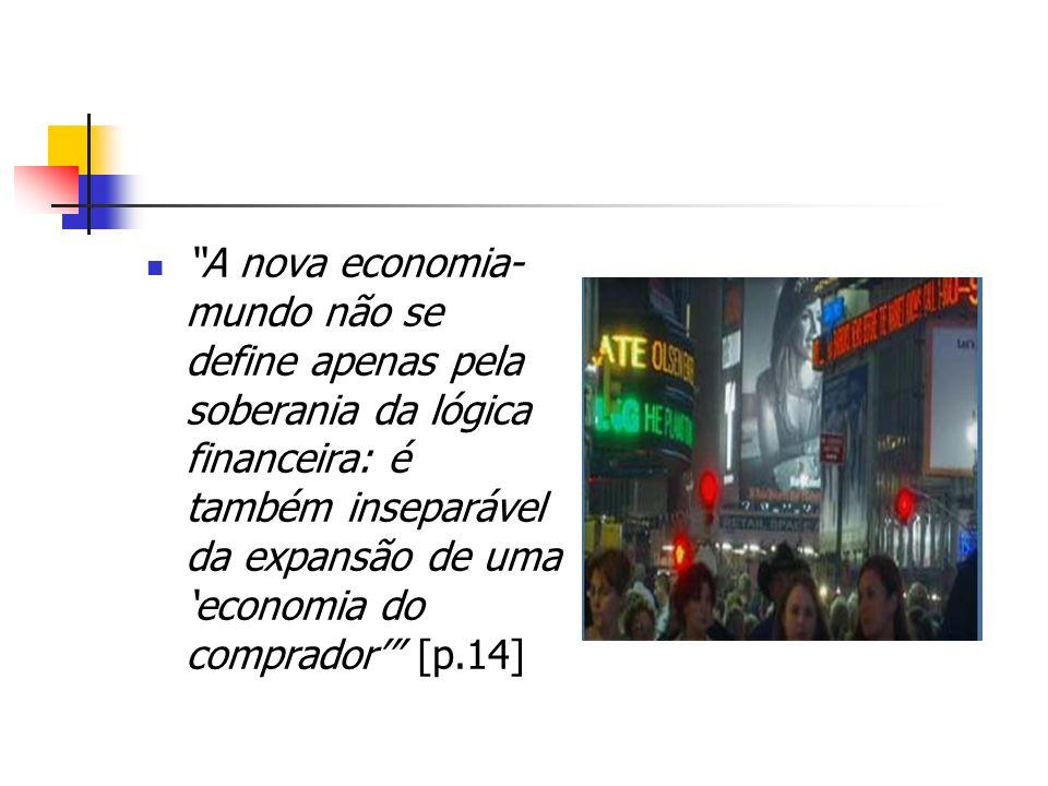A nova economia- mundo não se define apenas pela soberania da lógica financeira: é também inseparável da expansão de uma economia do comprador [p.14]