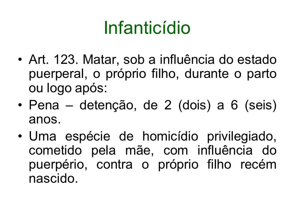 Infanticídio Art. 123. Matar, sob a influência do estado puerperal, o próprio filho, durante o parto ou logo após: Pena – detenção, de 2 (dois) a 6 (s