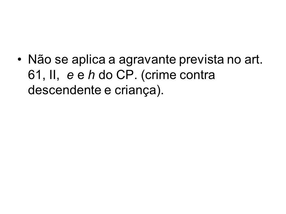 Não se aplica a agravante prevista no art. 61, II, e e h do CP. (crime contra descendente e criança).