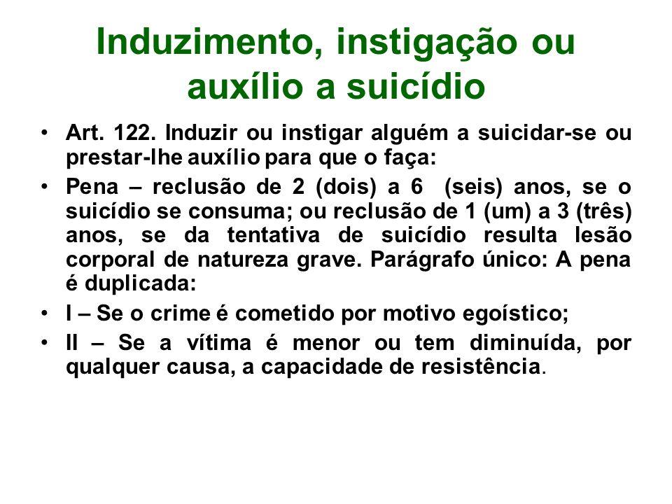 Induzimento, instigação ou auxílio a suicídio Art. 122. Induzir ou instigar alguém a suicidar-se ou prestar-lhe auxílio para que o faça: Pena – reclus