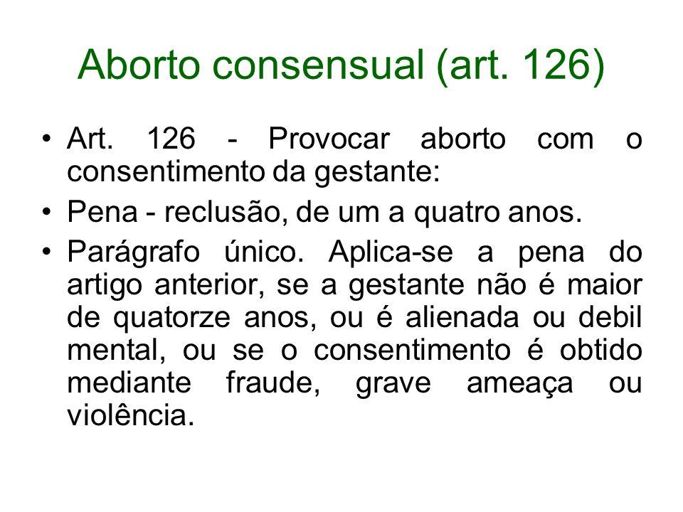 Aborto consensual (art. 126) Art. 126 - Provocar aborto com o consentimento da gestante: Pena - reclusão, de um a quatro anos. Parágrafo único. Aplica