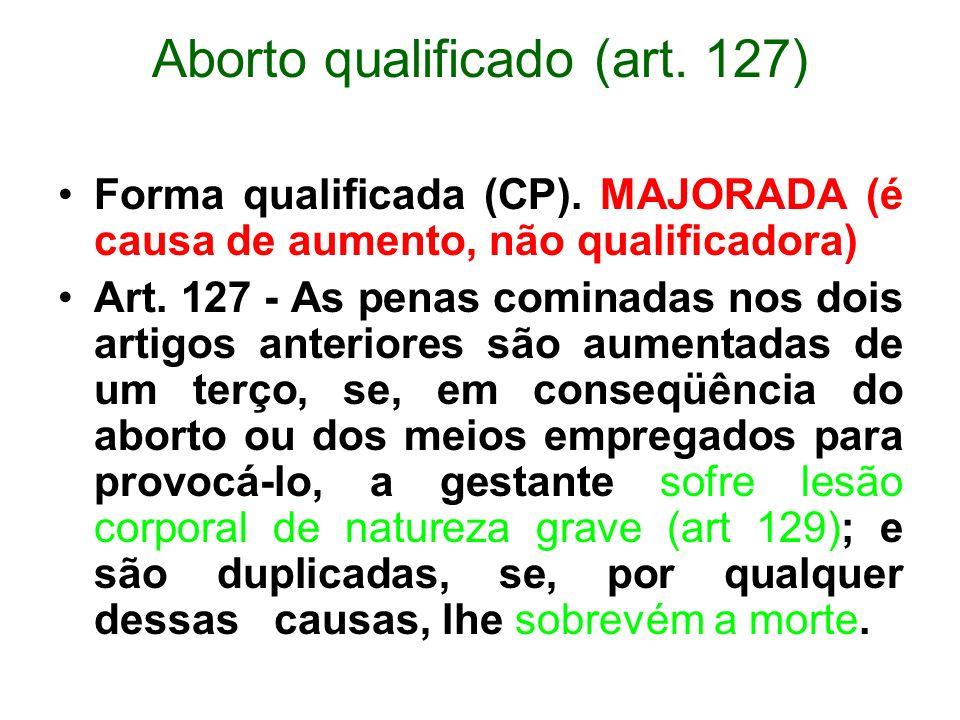 Aborto qualificado (art. 127) Forma qualificada (CP). MAJORADA (é causa de aumento, não qualificadora) Art. 127 - As penas cominadas nos dois artigos