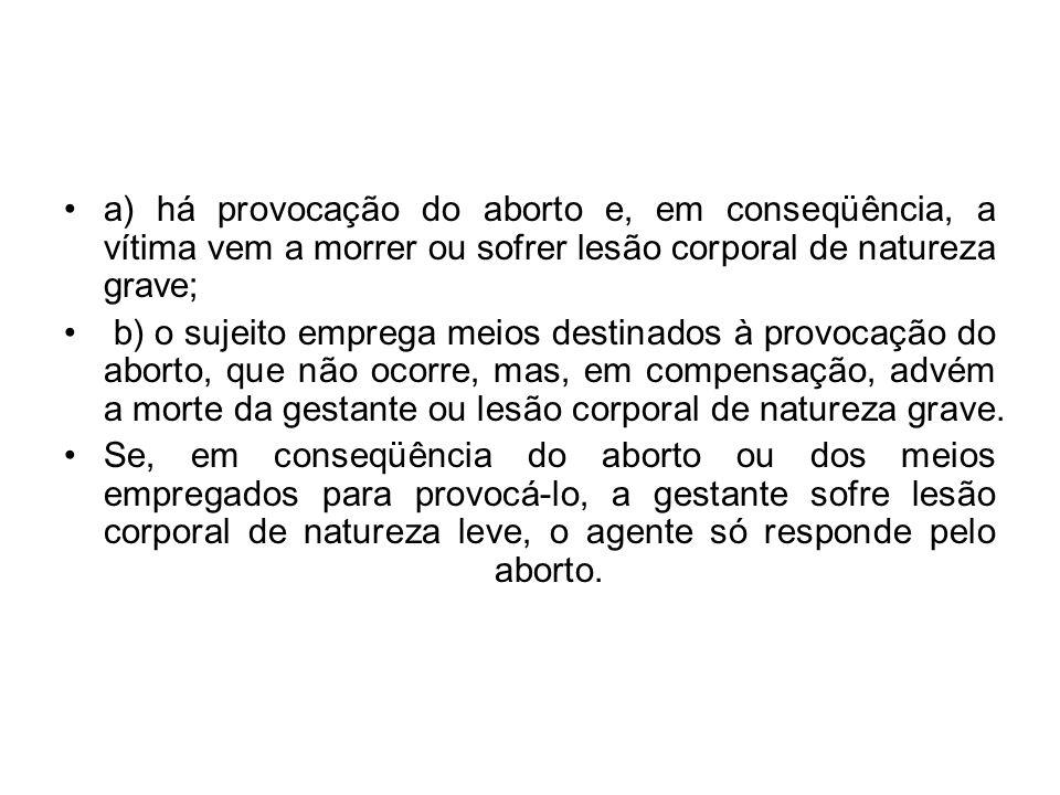 a) há provocação do aborto e, em conseqüência, a vítima vem a morrer ou sofrer lesão corporal de natureza grave; b) o sujeito emprega meios destinados