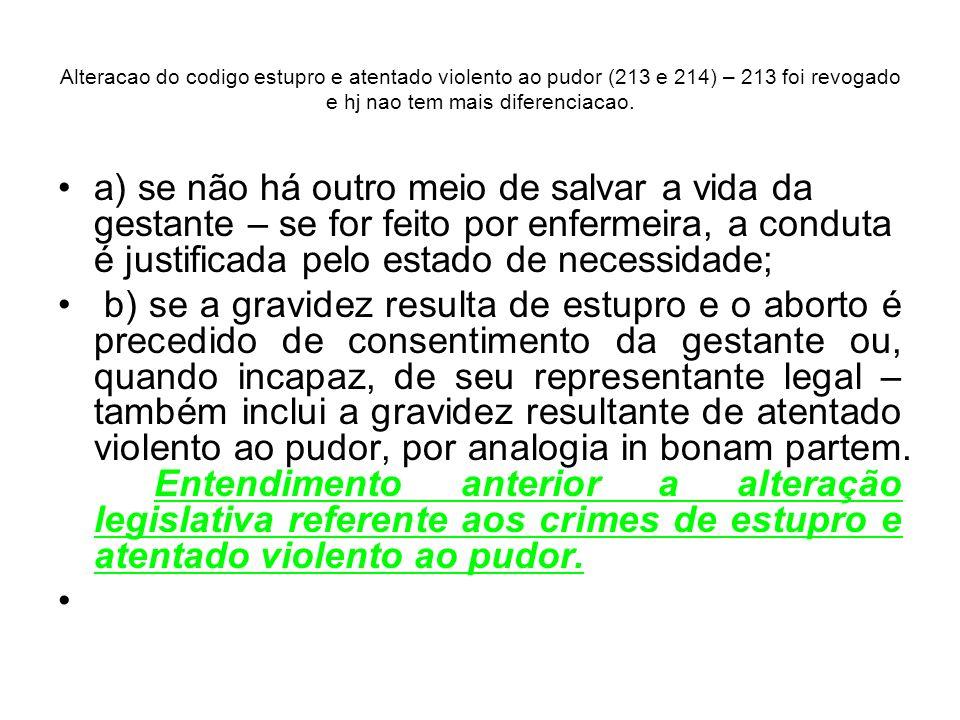 Alteracao do codigo estupro e atentado violento ao pudor (213 e 214) – 213 foi revogado e hj nao tem mais diferenciacao. a) se não há outro meio de sa