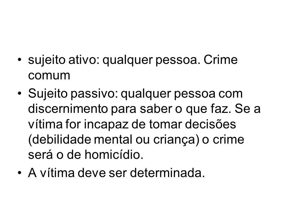 sujeito ativo: qualquer pessoa. Crime comum Sujeito passivo: qualquer pessoa com discernimento para saber o que faz. Se a vítima for incapaz de tomar