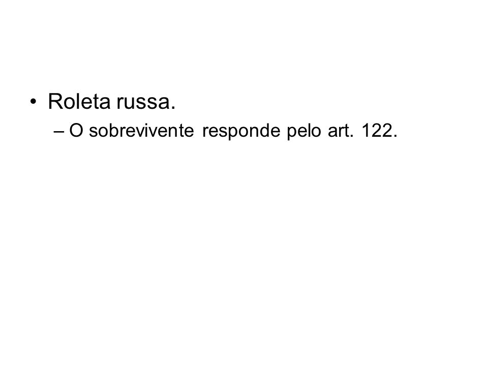 Roleta russa. –O sobrevivente responde pelo art. 122.