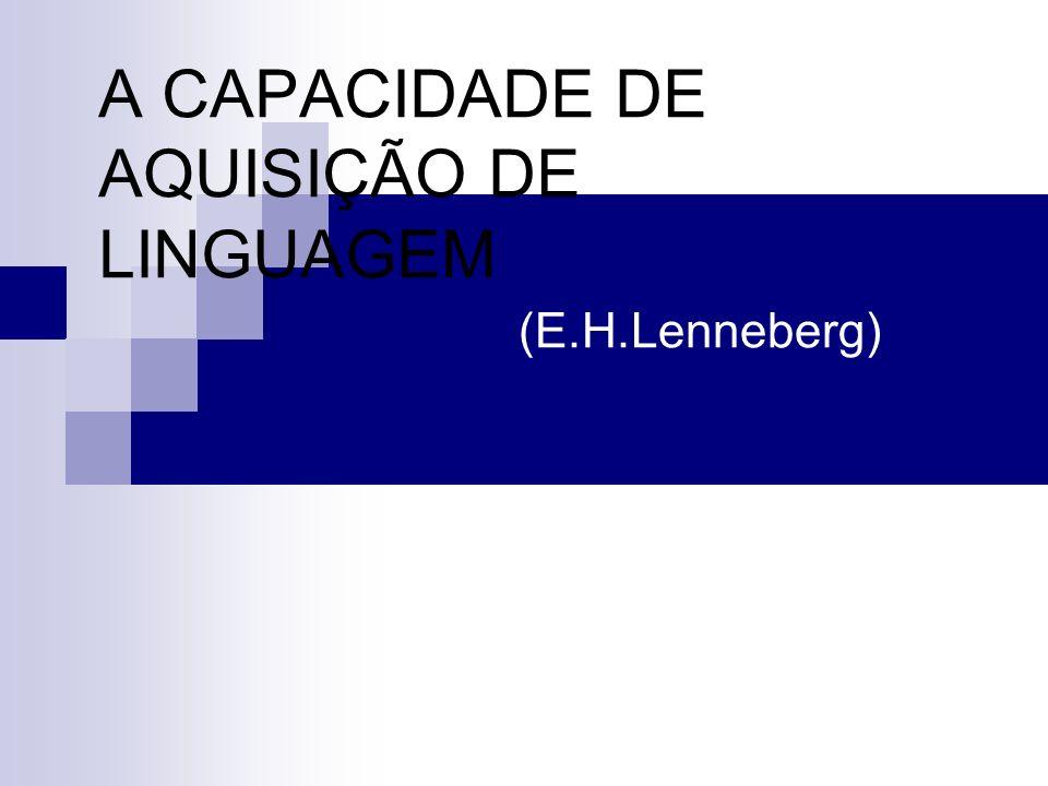 A CAPACIDADE DE AQUISIÇÃO DE LINGUAGEM (E.H.Lenneberg)