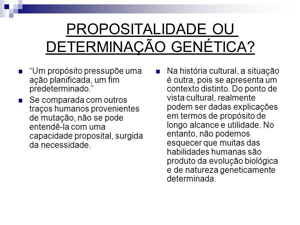 PROPOSITALIDADE OU DETERMINAÇÃO GENÉTICA? Um propósito pressupõe uma ação planificada, um fim predeterminado. Se comparada com outros traços humanos p