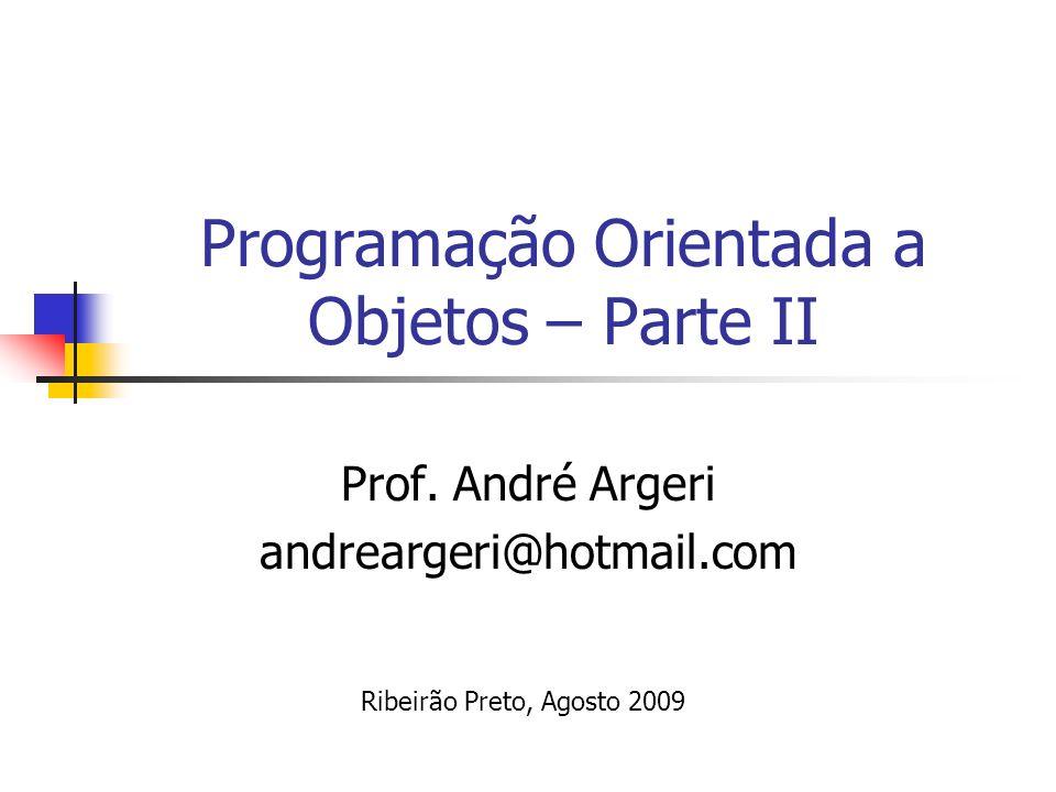 Programação Orientada a Objetos – Parte II Prof. André Argeri andreargeri@hotmail.com Ribeirão Preto, Agosto 2009