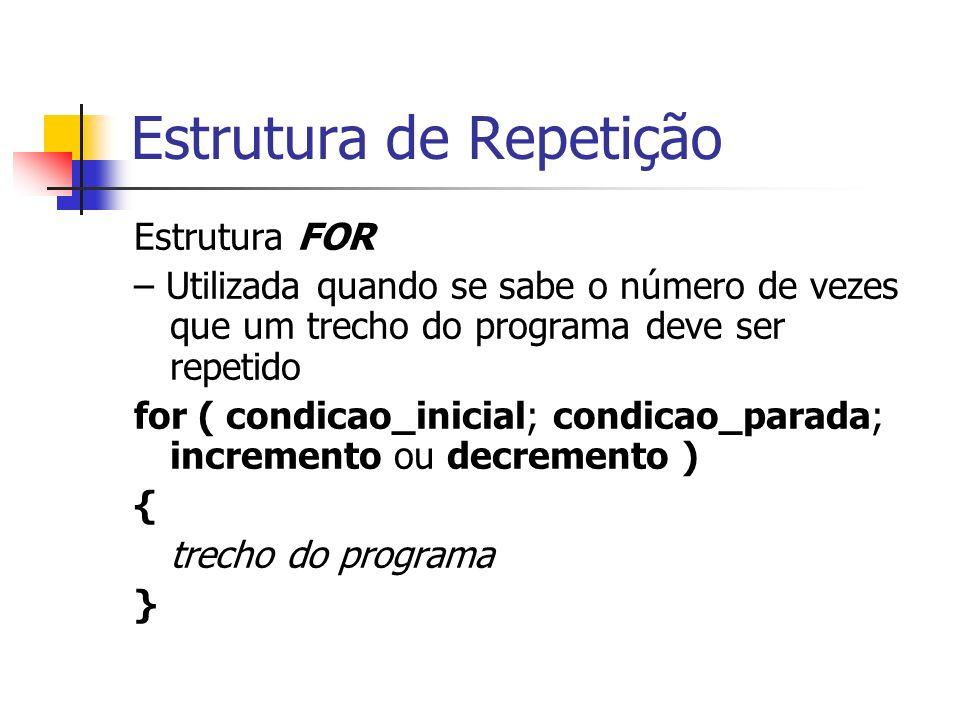 Estrutura de Repetição Estrutura FOR – Utilizada quando se sabe o número de vezes que um trecho do programa deve ser repetido for ( condicao_inicial;