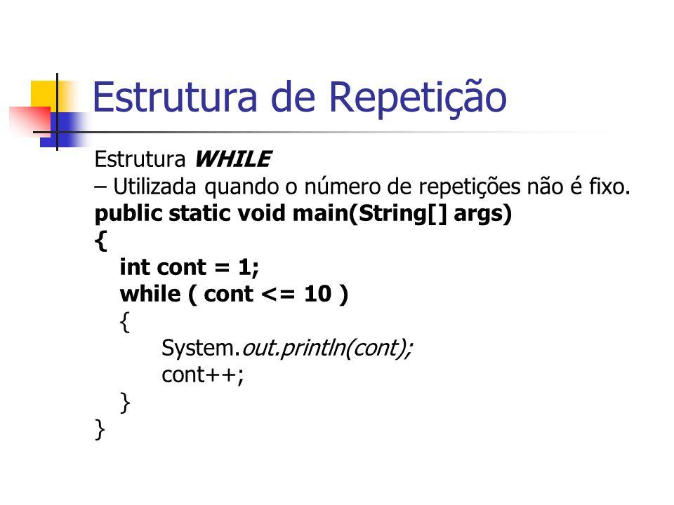 Estrutura de Repetição Estrutura WHILE – Utilizada quando o número de repetições não é fixo. public static void main(String[] args) { int cont = 1; wh