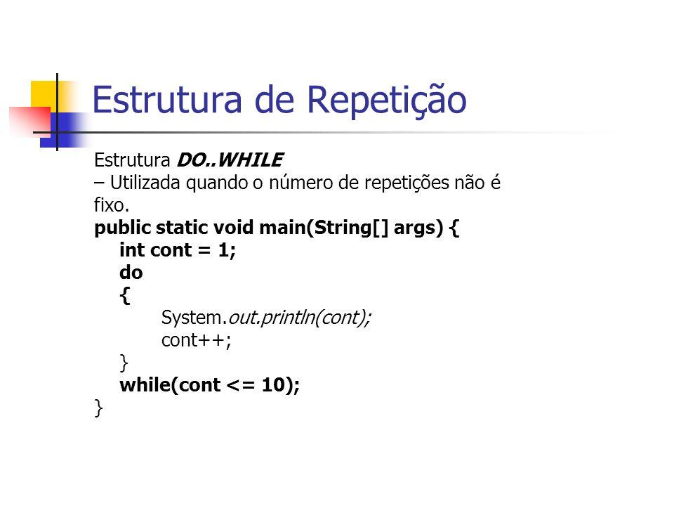 Estrutura de Repetição Estrutura DO..WHILE – Utilizada quando o número de repetições não é fixo. public static void main(String[] args) { int cont = 1