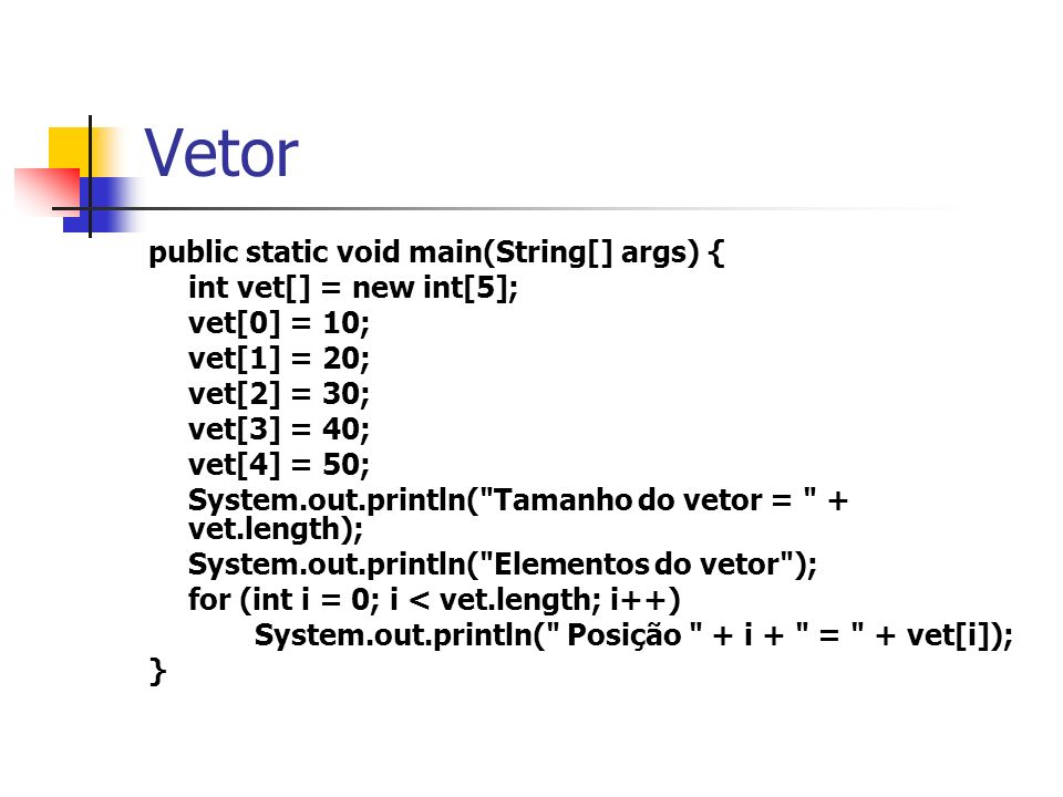 Vetor public static void main(String[] args) { int vet[] = new int[5]; vet[0] = 10; vet[1] = 20; vet[2] = 30; vet[3] = 40; vet[4] = 50; System.out.pri