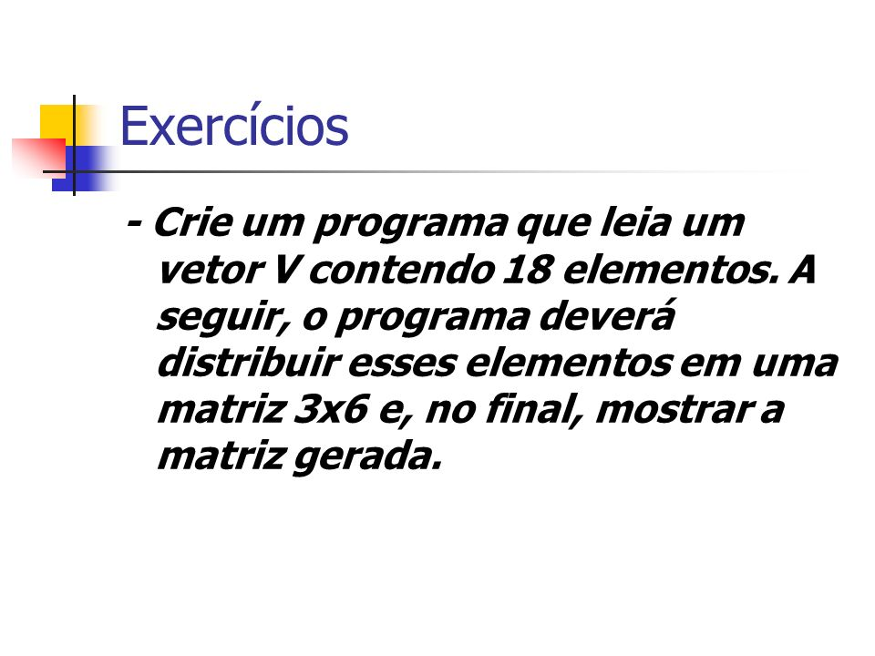 Exercícios - Crie um programa que leia um vetor V contendo 18 elementos. A seguir, o programa deverá distribuir esses elementos em uma matriz 3x6 e, n