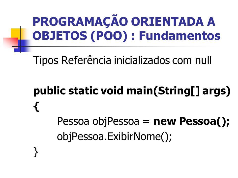 PROGRAMAÇÃO ORIENTADA A OBJETOS (POO) : Fundamentos Tipos Referência inicializados com null public static void main(String[] args) { Pessoa objPessoa