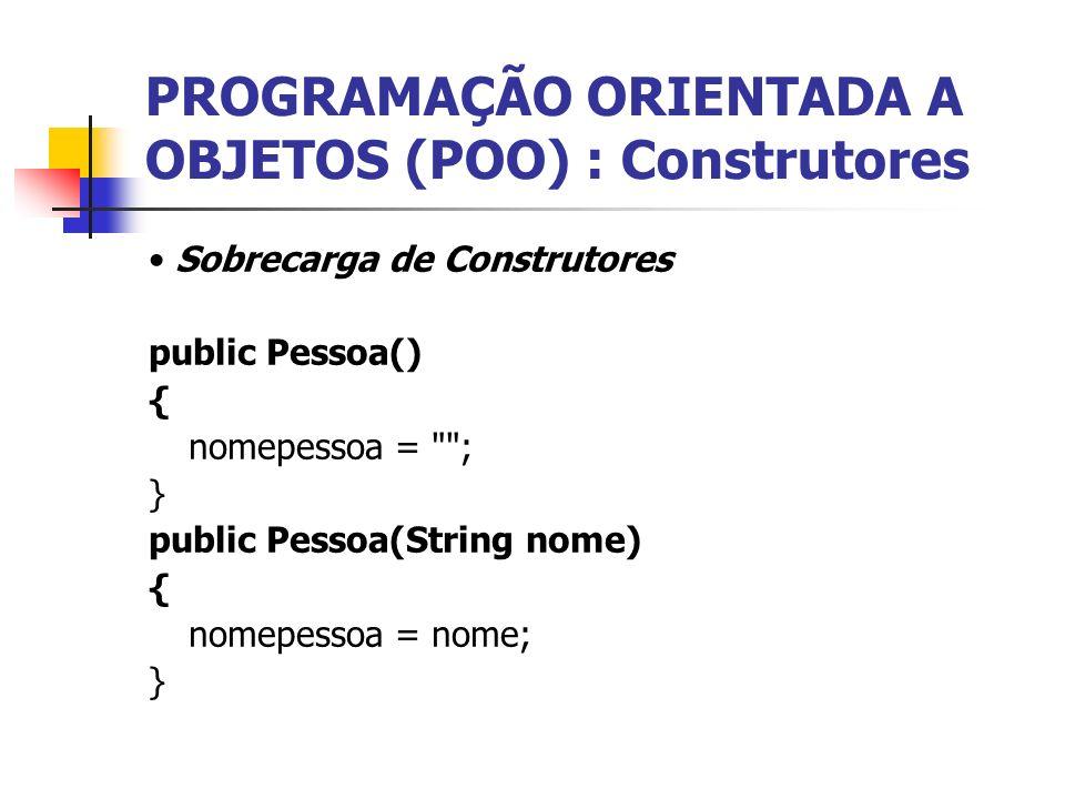 PROGRAMAÇÃO ORIENTADA A OBJETOS (POO) : Construtores Sobrecarga de Construtores public Pessoa() { nomepessoa =