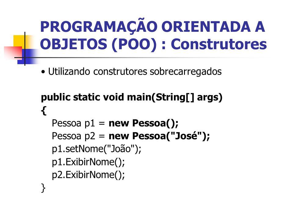 PROGRAMAÇÃO ORIENTADA A OBJETOS (POO) : Construtores Utilizando construtores sobrecarregados public static void main(String[] args) { Pessoa p1 = new