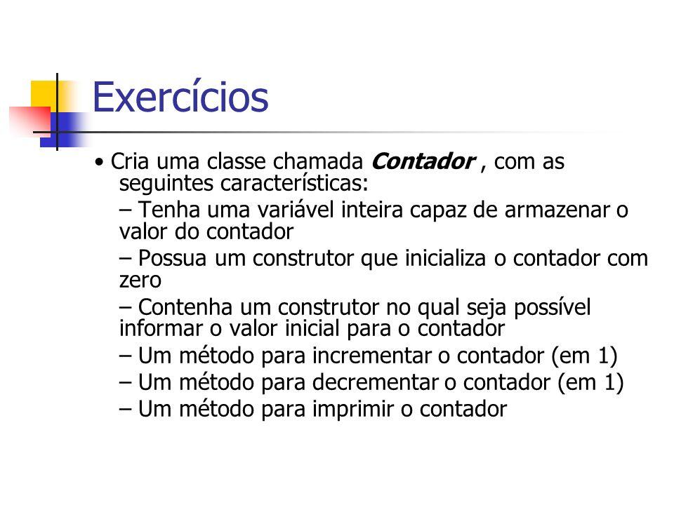Exercícios Cria uma classe chamada Contador, com as seguintes características: – Tenha uma variável inteira capaz de armazenar o valor do contador – P