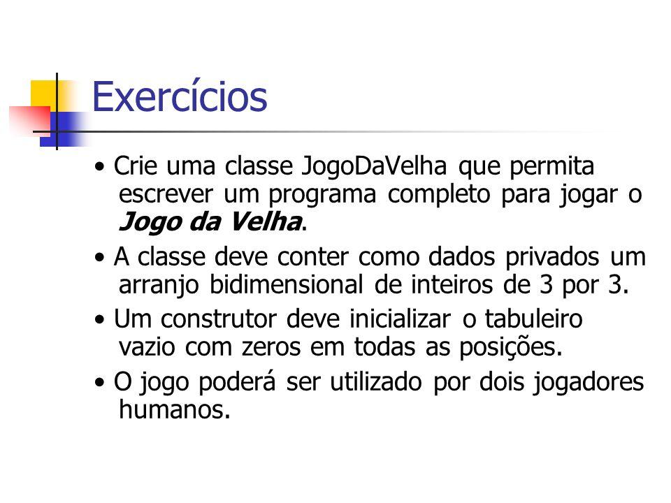 Exercícios Crie uma classe JogoDaVelha que permita escrever um programa completo para jogar o Jogo da Velha. A classe deve conter como dados privados