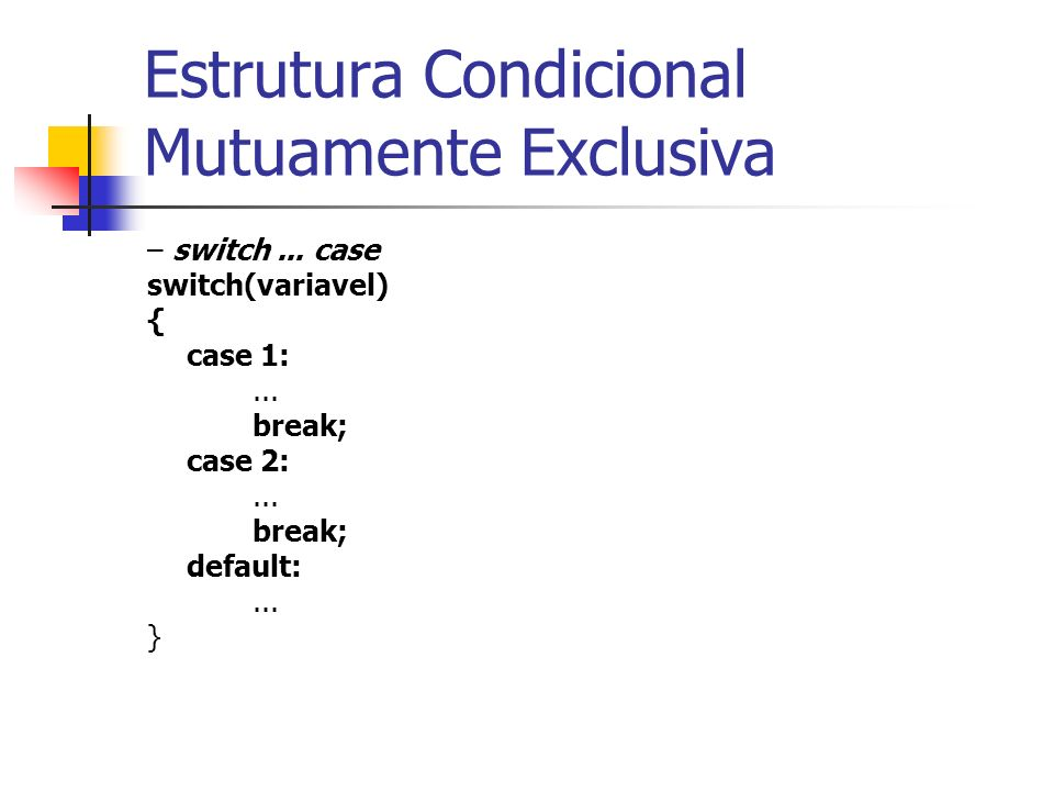 Estrutura Condicional Mutuamente Exclusiva – switch... case switch(variavel) { case 1:... break; case 2:... break; default:... }