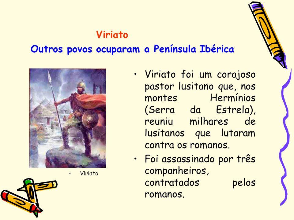 Outros povos ocuparam a Península Ibérica Viriato foi um corajoso pastor lusitano que, nos montes Hermínios (Serra da Estrela), reuniu milhares de lus