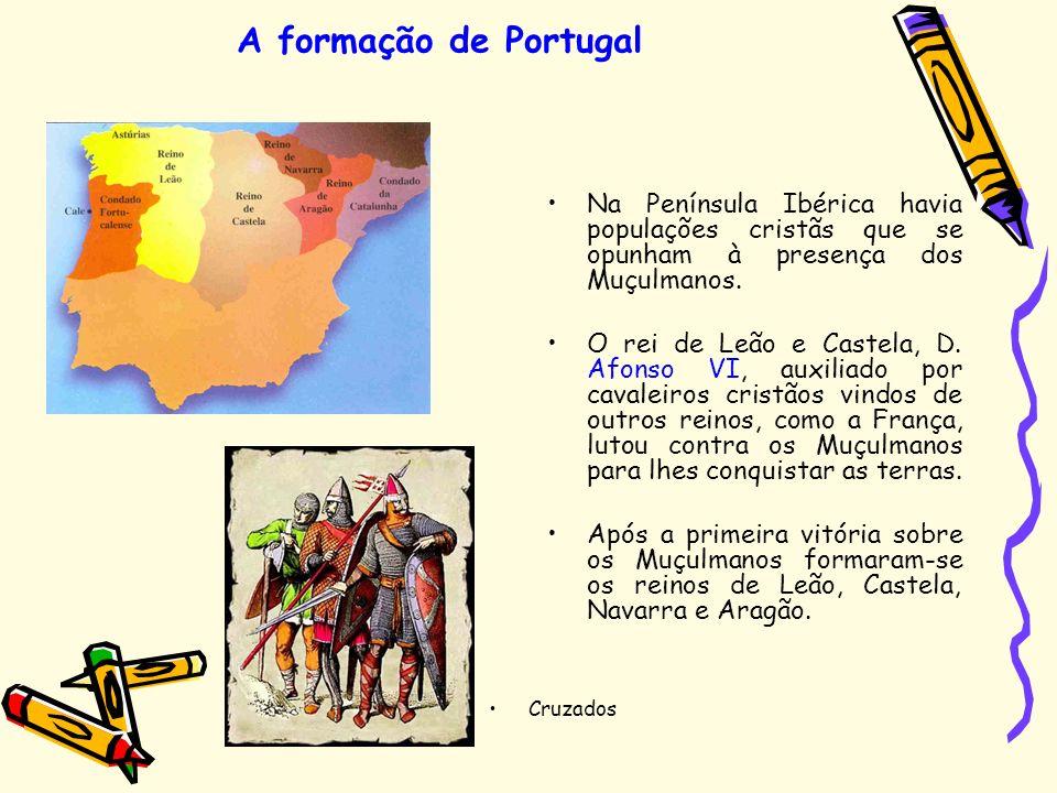 A formação de Portugal Na Península Ibérica havia populações cristãs que se opunham à presença dos Muçulmanos. O rei de Leão e Castela, D. Afonso VI,