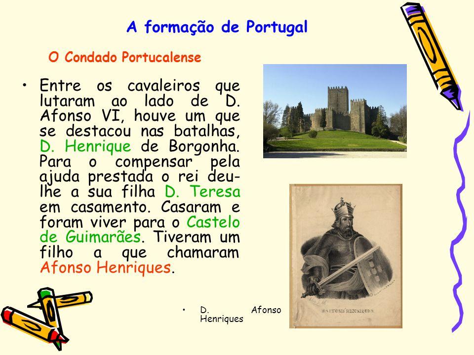 A formação de Portugal Entre os cavaleiros que lutaram ao lado de D. Afonso VI, houve um que se destacou nas batalhas, D. Henrique de Borgonha. Para o