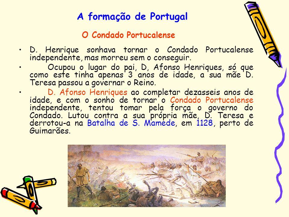 A formação de Portugal D. Henrique sonhava tornar o Condado Portucalense independente, mas morreu sem o conseguir. Ocupou o lugar do pai, D, Afonso He