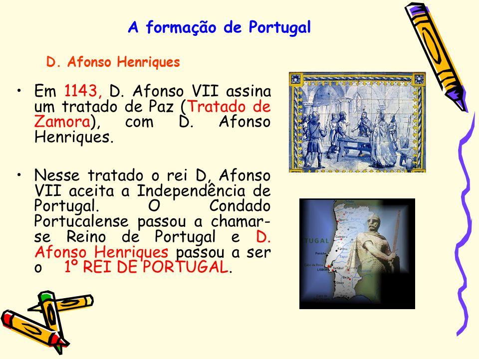 A formação de Portugal Em 1143, D. Afonso VII assina um tratado de Paz (Tratado de Zamora), com D. Afonso Henriques. Nesse tratado o rei D, Afonso VII
