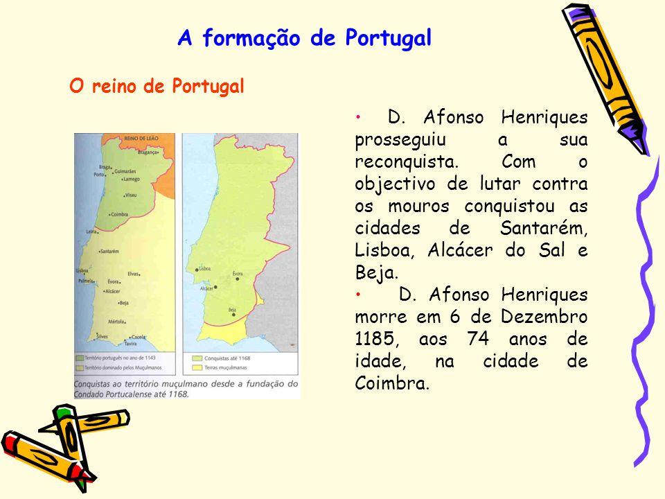 A formação de Portugal O reino de Portugal D. Afonso Henriques prosseguiu a sua reconquista. Com o objectivo de lutar contra os mouros conquistou as c