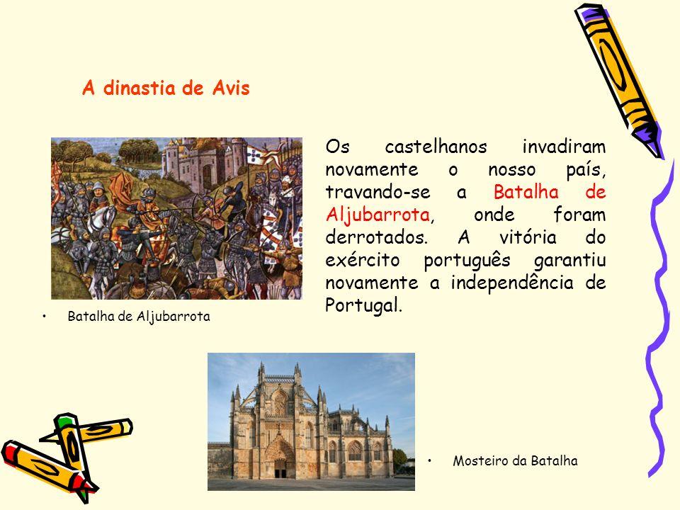 A dinastia de Avis Os castelhanos invadiram novamente o nosso país, travando-se a Batalha de Aljubarrota, onde foram derrotados. A vitória do exército