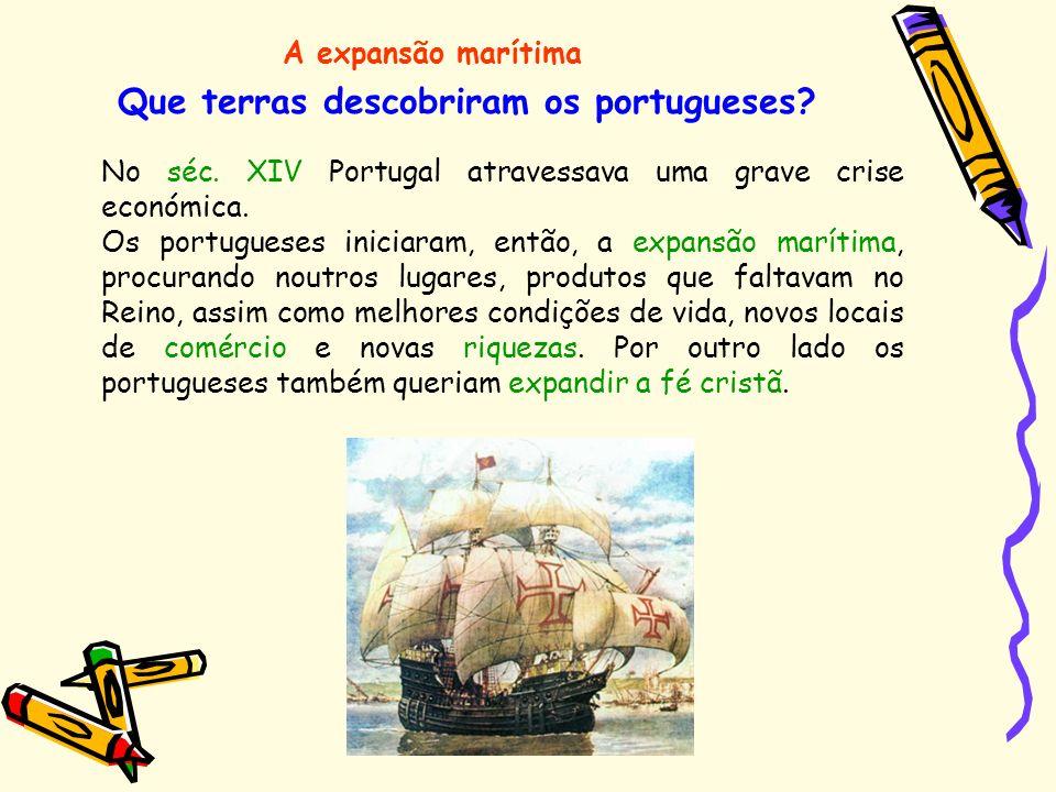 Que terras descobriram os portugueses? A expansão marítima No séc. XIV Portugal atravessava uma grave crise económica. Os portugueses iniciaram, então