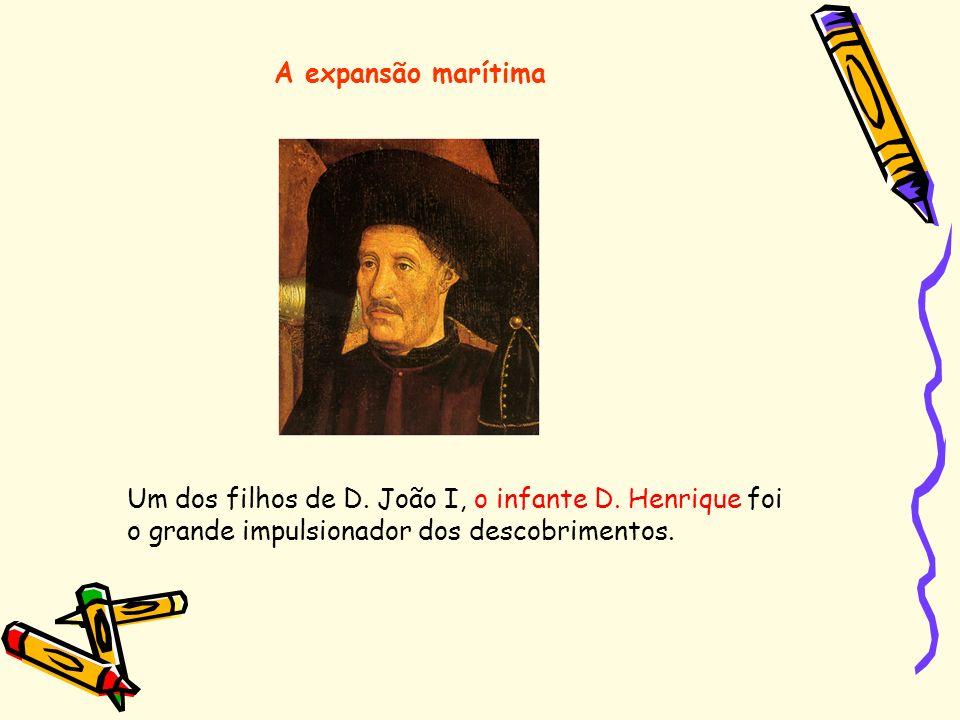 Um dos filhos de D. João I, o infante D. Henrique foi o grande impulsionador dos descobrimentos. A expansão marítima