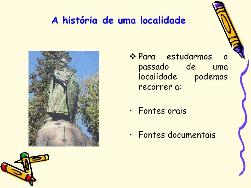 Para estudarmos o passado de uma localidade podemos recorrer a: Fontes orais Fontes documentais A história de uma localidade