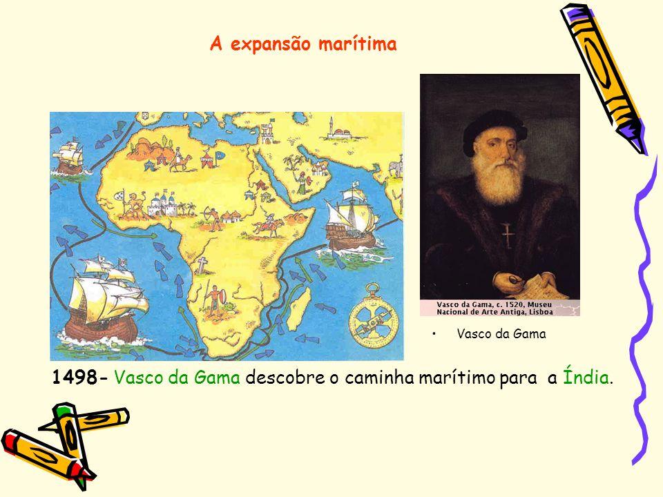 A expansão marítima 1498- Vasco da Gama descobre o caminha marítimo para a Índia. Vasco da Gama