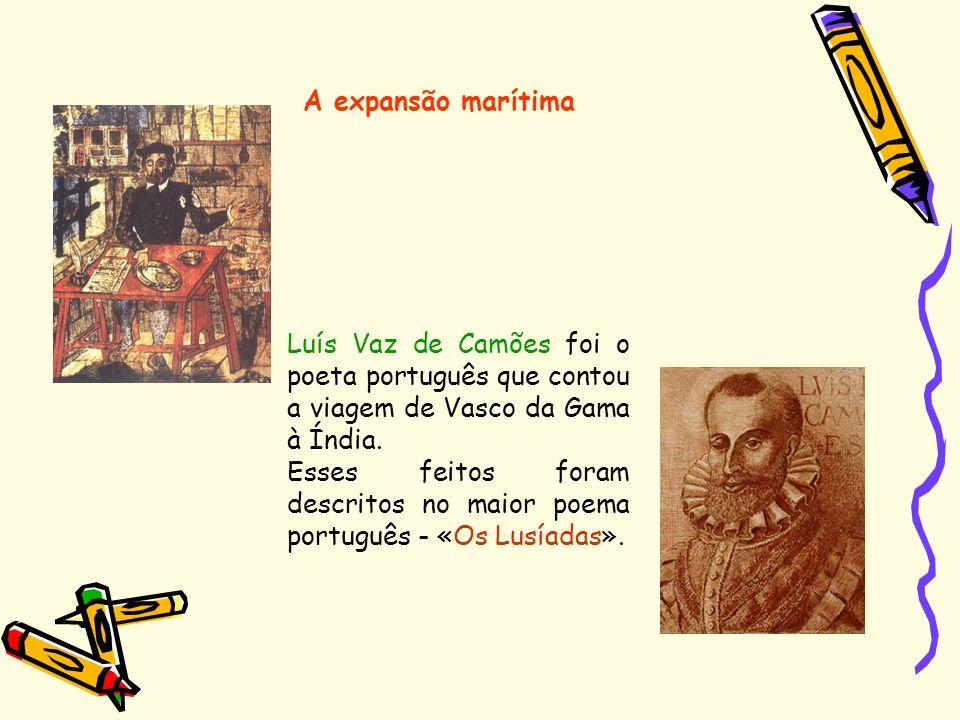 A expansão marítima Luís Vaz de Camões foi o poeta português que contou a viagem de Vasco da Gama à Índia. Esses feitos foram descritos no maior poema