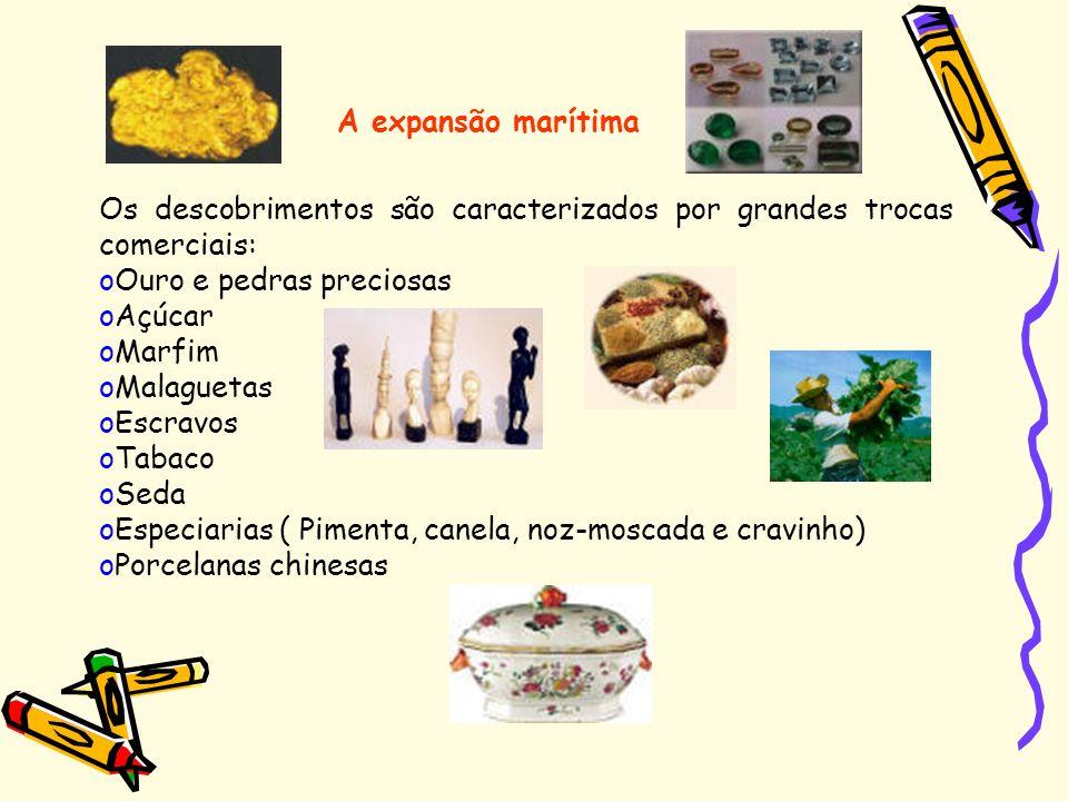 Os descobrimentos são caracterizados por grandes trocas comerciais: oOuro e pedras preciosas oAçúcar oMarfim oMalaguetas oEscravos oTabaco oSeda oEspe