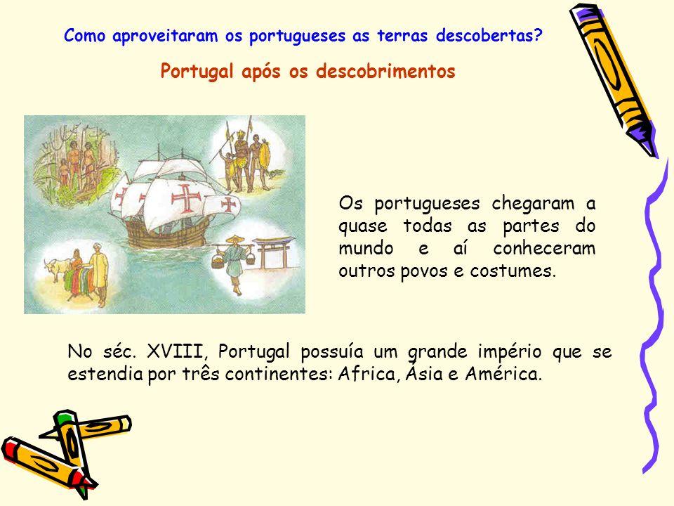 Como aproveitaram os portugueses as terras descobertas? Portugal após os descobrimentos Os portugueses chegaram a quase todas as partes do mundo e aí